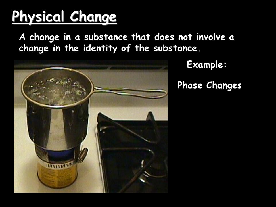 Physical Change A change in a substance that does not involve a change in the identity of the substance. Example: Phase Changes