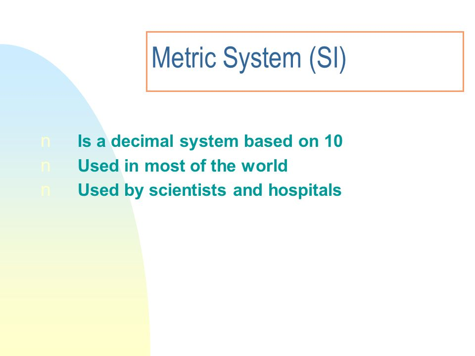Metric System (SI) n Is a decimal system based on 10 n Used in most of the world n Used by scientists and hospitals