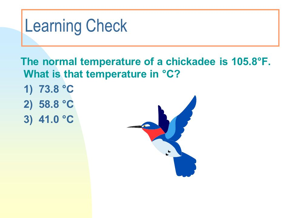 Learning Check The normal temperature of a chickadee is 105.8°F. What is that temperature in °C? 1) 73.8 °C 2) 58.8 °C 3) 41.0 °C