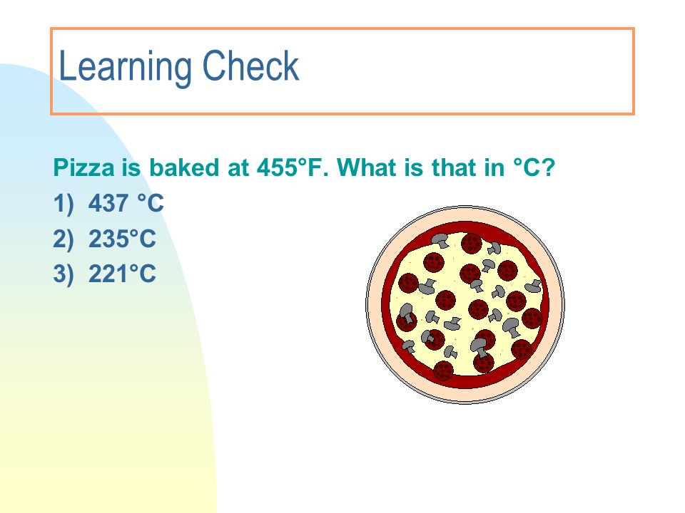 Learning Check Pizza is baked at 455°F. What is that in °C? 1) 437 °C 2) 235°C 3) 221°C