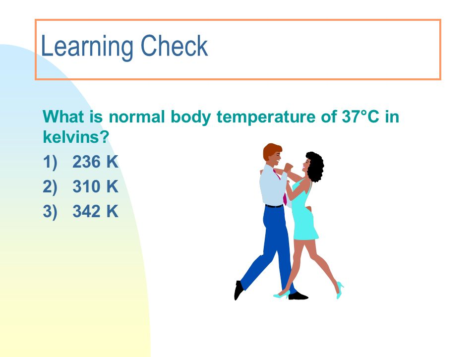 Learning Check What is normal body temperature of 37°C in kelvins? 1) 236 K 2) 310 K 3)342 K