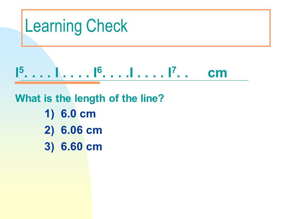 Learning Check l 5.... I.... I 6....I.... I 7.. cm What is the length of the line? 1) 6.0 cm 2) 6.06 cm 3) 6.60 cm