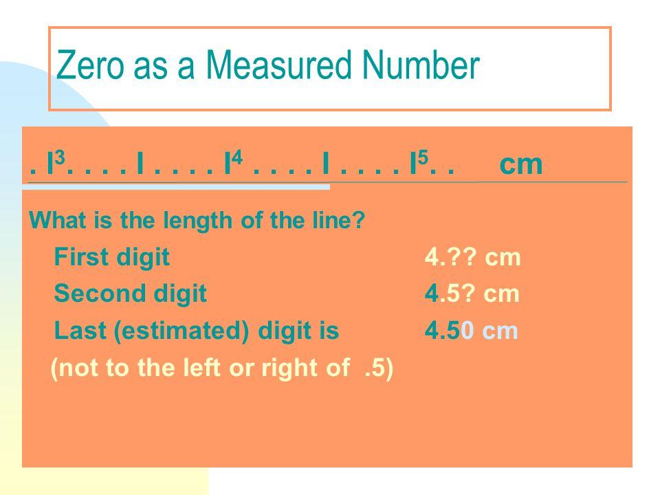 Zero as a Measured Number. l 3.... I.... I 4.... I.... I 5.. cm What is the length of the line? First digit 4.?? cm Second digit 4.5? cm Last (estimat
