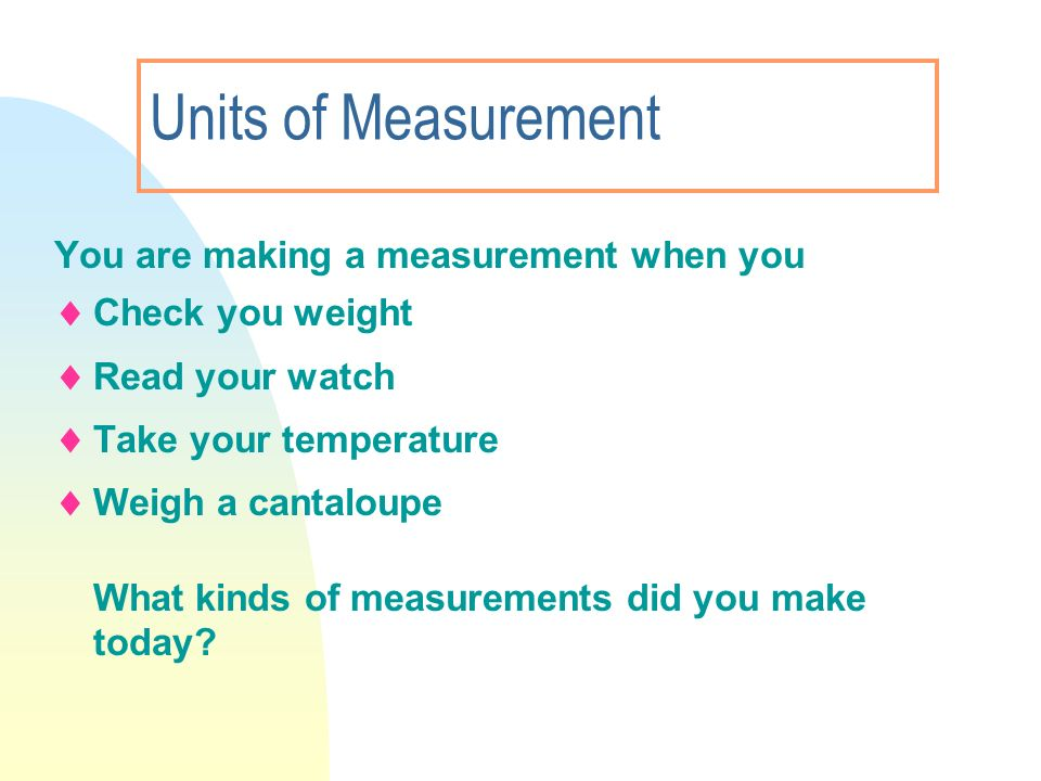 Units of Measurement You are making a measurement when you Check you weight Read your watch Take your temperature Weigh a cantaloupe What kinds of mea