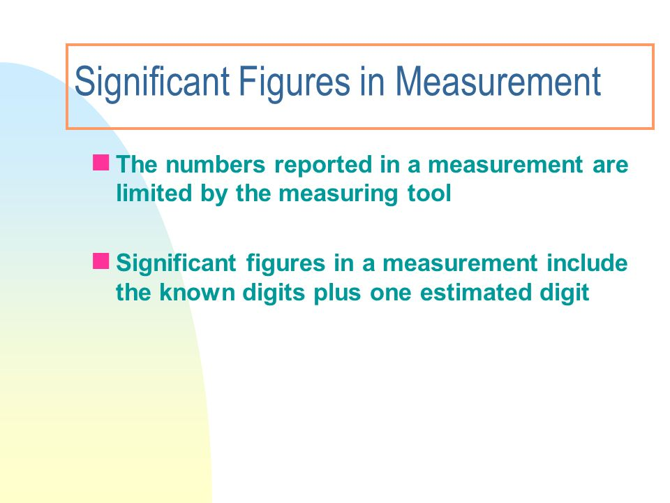 Significant Figures in Measurement The numbers reported in a measurement are limited by the measuring tool Significant figures in a measurement includ