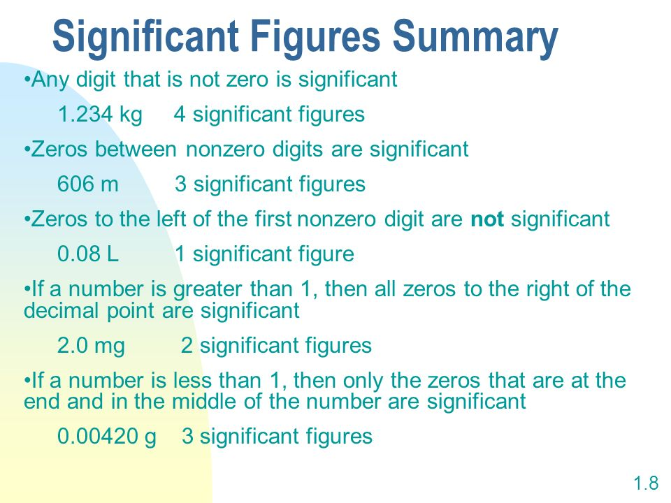 1.8 Any digit that is not zero is significant 1.234 kg 4 significant figures Zeros between nonzero digits are significant 606 m 3 significant figures