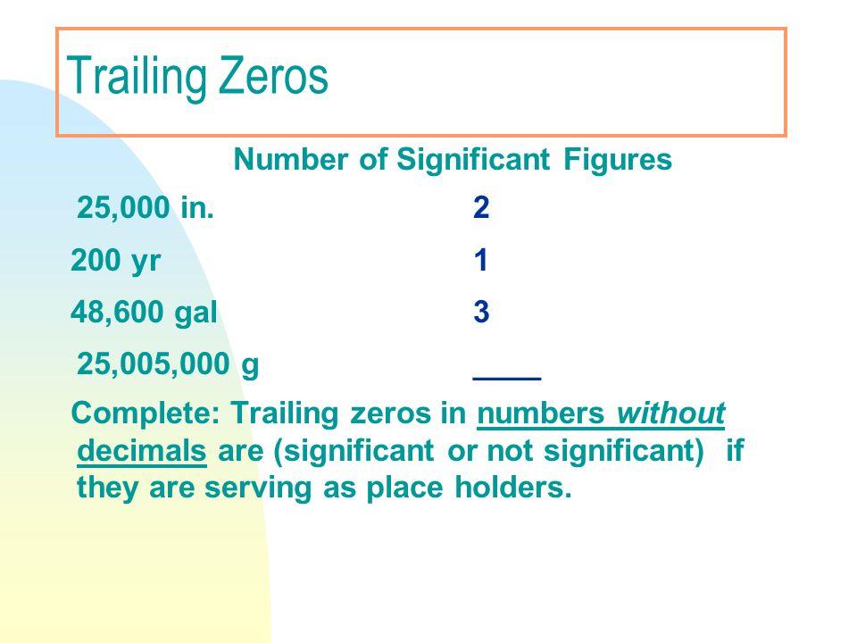Trailing Zeros Number of Significant Figures 25,000 in. 2 200 yr1 48,600 gal3 25,005,000 g ____ Complete: Trailing zeros in numbers without decimals a