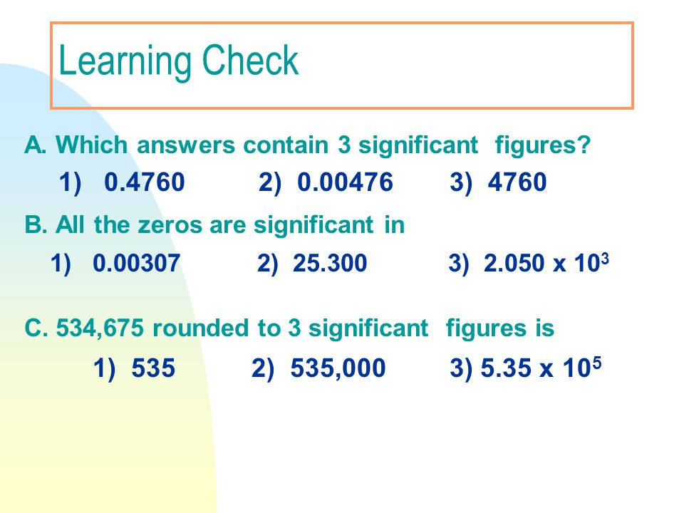 Learning Check A. Which answers contain 3 significant figures? 1) 0.4760 2) 0.00476 3) 4760 B. All the zeros are significant in 1) 0.00307 2) 25.300 3