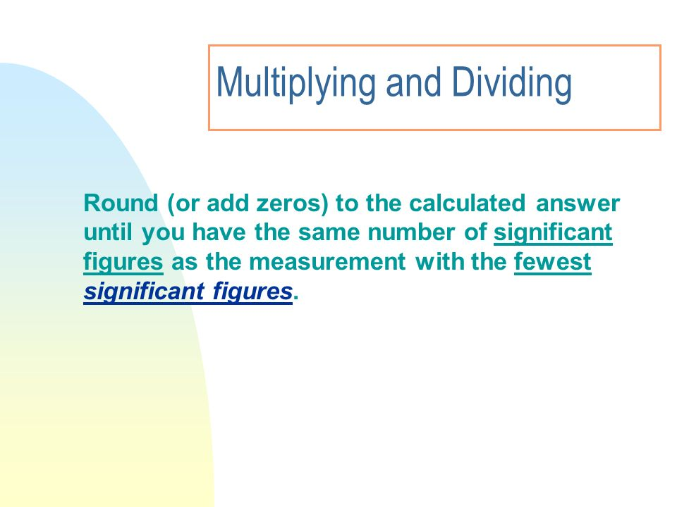 Multiplying and Dividing Round (or add zeros) to the calculated answer until you have the same number of significant figures as the measurement with t