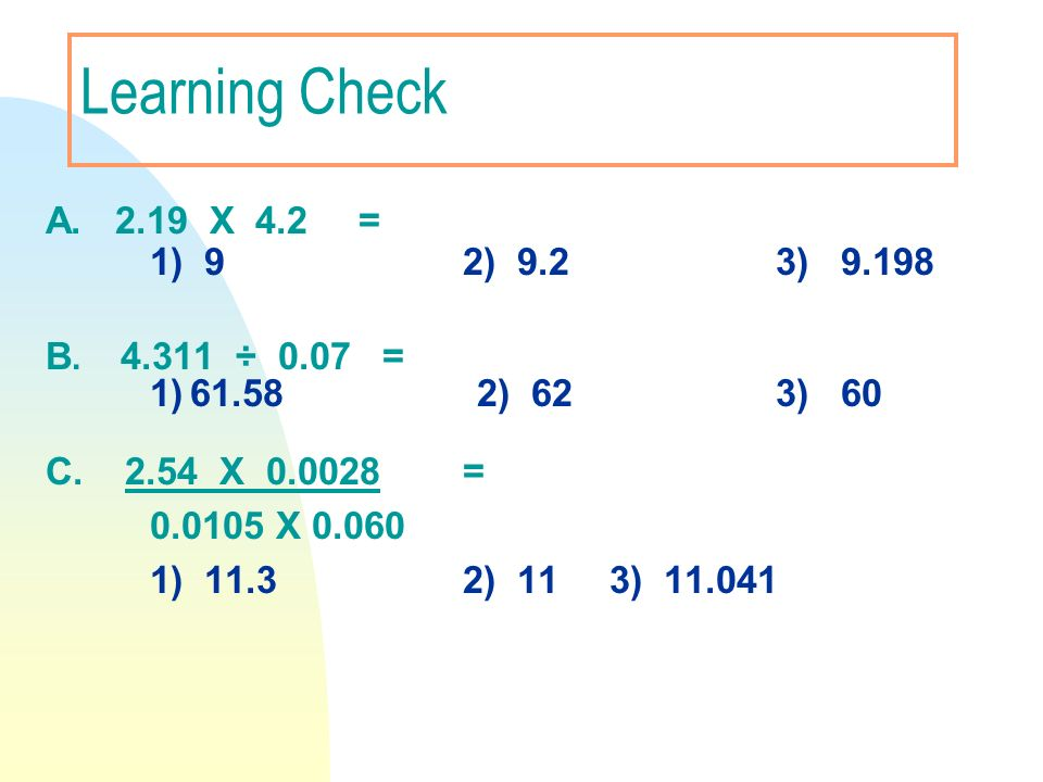 Learning Check A. 2.19 X 4.2 = 1) 9 2) 9.2 3) 9.198 B. 4.311 ÷ 0.07 = 1) 61.58 2) 62 3) 60 C. 2.54 X 0.0028 = 0.0105 X 0.060 1) 11.32) 11 3) 11.041