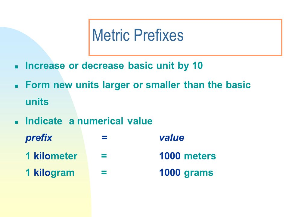 Metric Prefixes Increase or decrease basic unit by 10 Form new units larger or smaller than the basic units Indicate a numerical value prefix=value 1