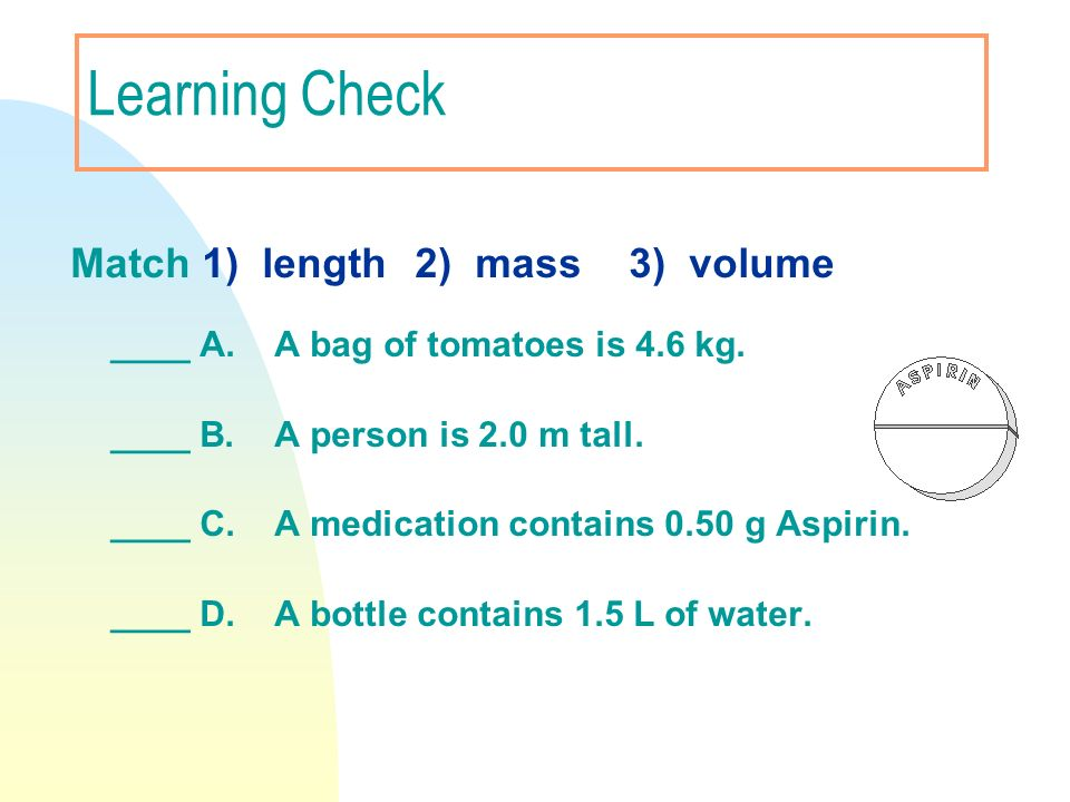 Learning Check Match 1) length 2) mass 3) volume ____ A. A bag of tomatoes is 4.6 kg. ____ B. A person is 2.0 m tall. ____ C. A medication contains 0.