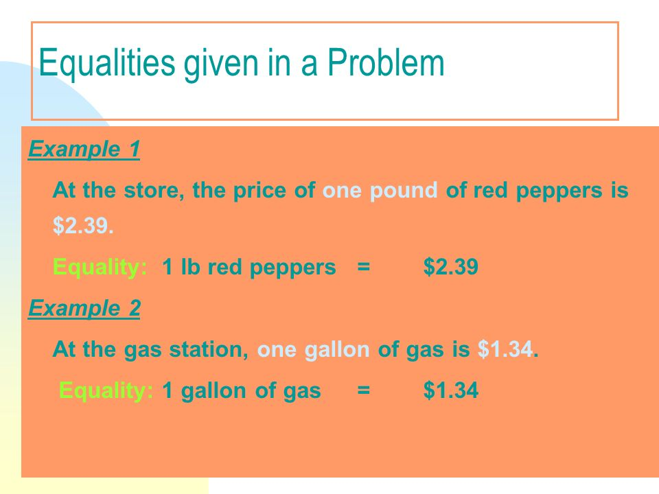 Equalities given in a Problem Example 1 At the store, the price of one pound of red peppers is $2.39. Equality: 1 lb red peppers =$2.39 Example 2 At t