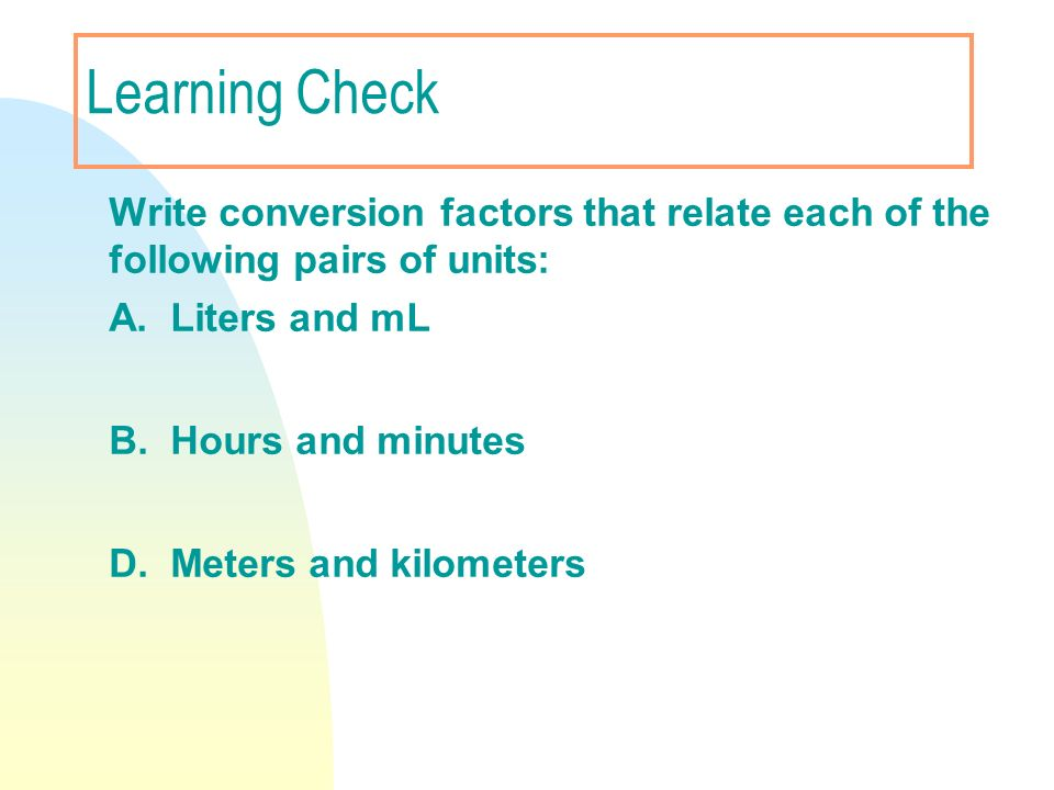 Learning Check Write conversion factors that relate each of the following pairs of units: A. Liters and mL B. Hours and minutes D. Meters and kilomete
