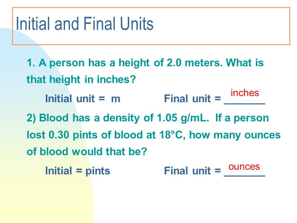 Initial and Final Units 1. A person has a height of 2.0 meters. What is that height in inches? Initial unit = mFinal unit = _______ 2) Blood has a den