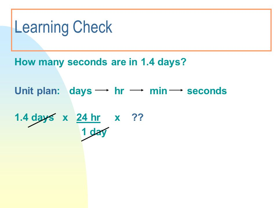 Learning Check How many seconds are in 1.4 days? Unit plan: days hr min seconds 1.4 days x 24 hr x ?? 1 day
