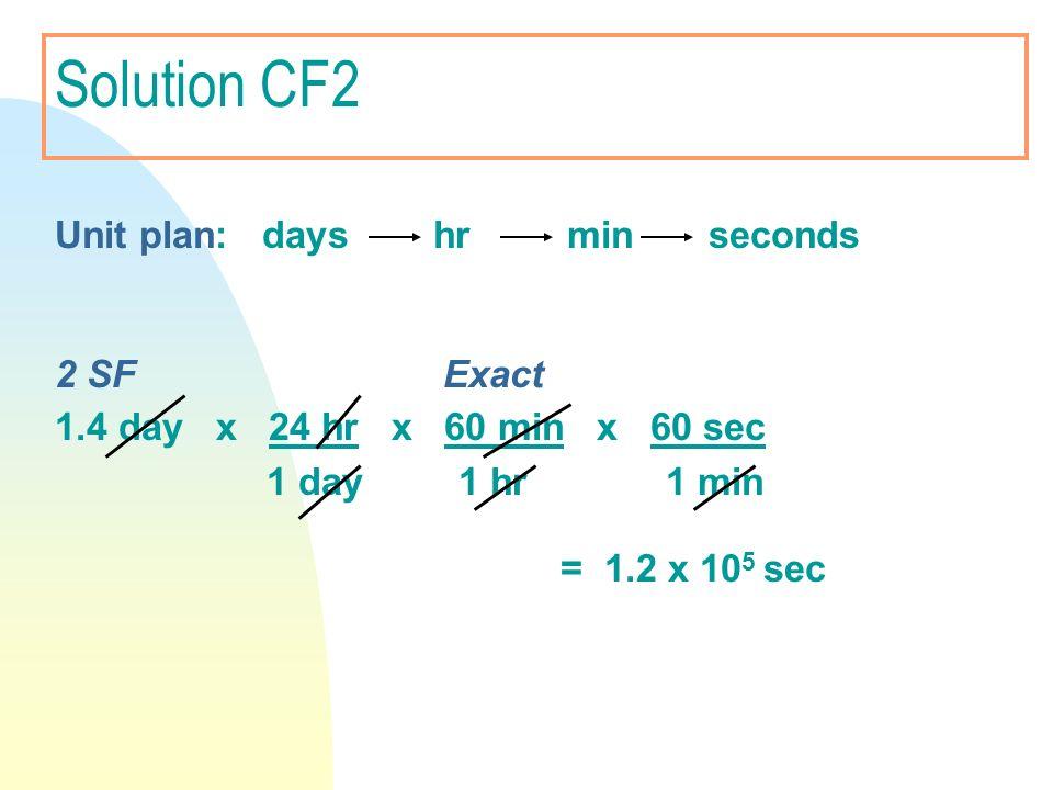 Solution CF2 Unit plan: days hr min seconds 2 SF Exact 1.4 day x 24 hr x 60 min x 60 sec 1 day 1 hr 1 min = 1.2 x 10 5 sec