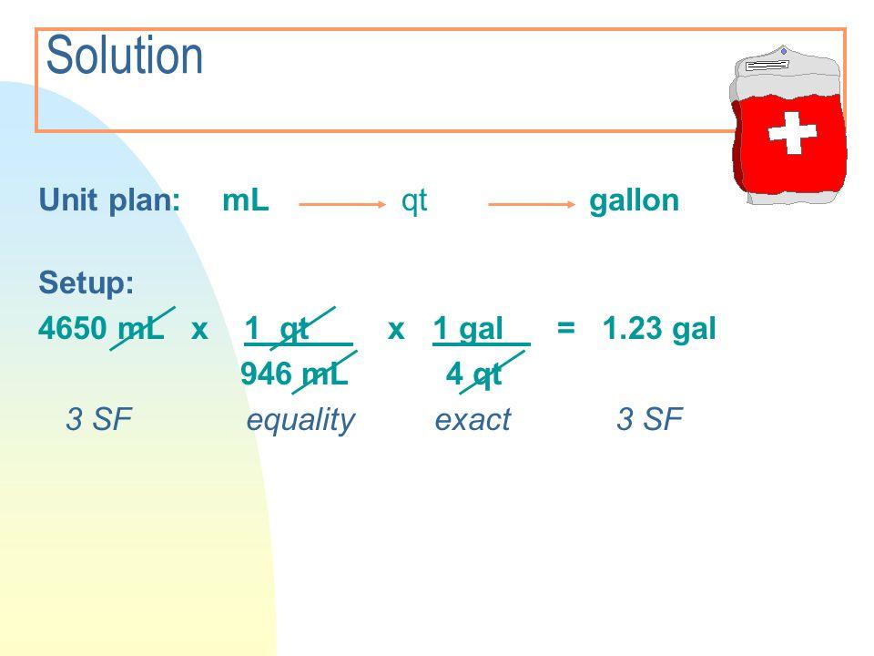 Solution Unit plan: mL qt gallon Setup: 4650 mL x 1 qt x 1 gal = 1.23 gal 946 mL 4 qt 3 SF equality exact 3 SF