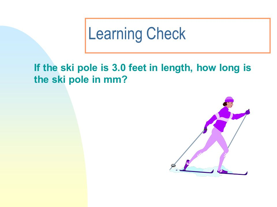 Learning Check If the ski pole is 3.0 feet in length, how long is the ski pole in mm?