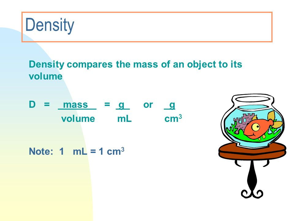 Density compares the mass of an object to its volume D = mass = g or g volume mL cm 3 Note: 1 mL = 1 cm 3