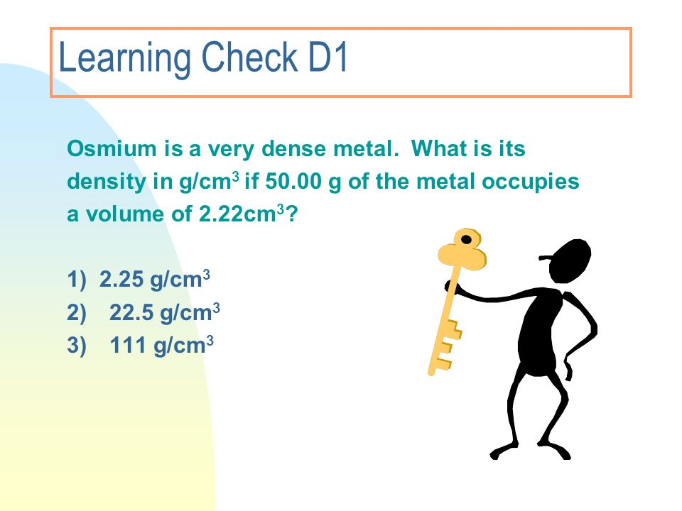 Learning Check D1 Osmium is a very dense metal. What is its density in g/cm 3 if 50.00 g of the metal occupies a volume of 2.22cm 3 ? 1) 2.25 g/cm 3 2