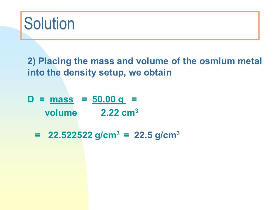 Solution 2) Placing the mass and volume of the osmium metal into the density setup, we obtain D = mass = 50.00 g = volume2.22 cm 3 = 22.522522 g/cm 3