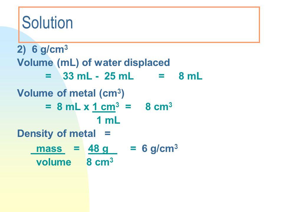 Solution 2) 6 g/cm 3 Volume (mL) of water displaced = 33 mL - 25 mL= 8 mL Volume of metal (cm 3 ) = 8 mL x 1 cm 3 = 8 cm 3 1 mL Density of metal = mas