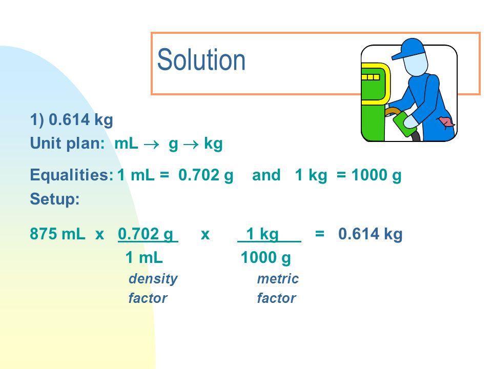Solution 1) 0.614 kg Unit plan: mL g kg Equalities: 1 mL = 0.702 g and 1 kg = 1000 g Setup: 875 mL x 0.702 g x 1 kg = 0.614 kg 1 mL 1000 g density met