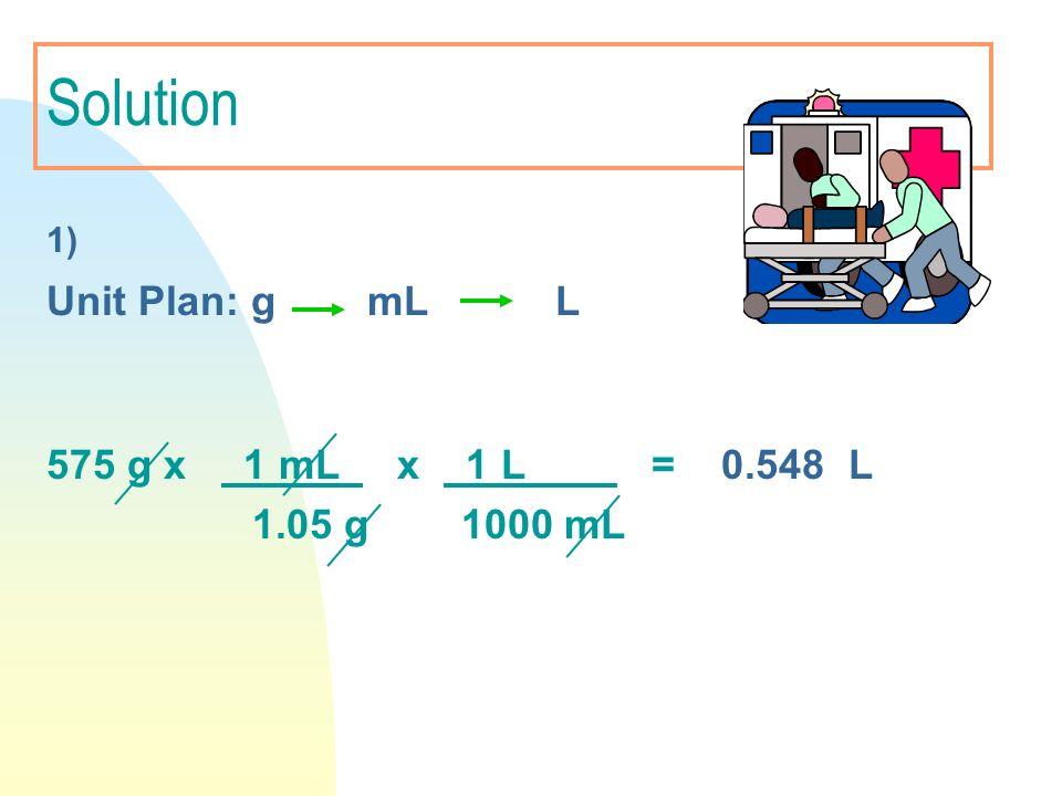 Solution 1) Unit Plan: g mL L 575 g x 1 mL x 1 L = 0.548 L 1.05 g 1000 mL