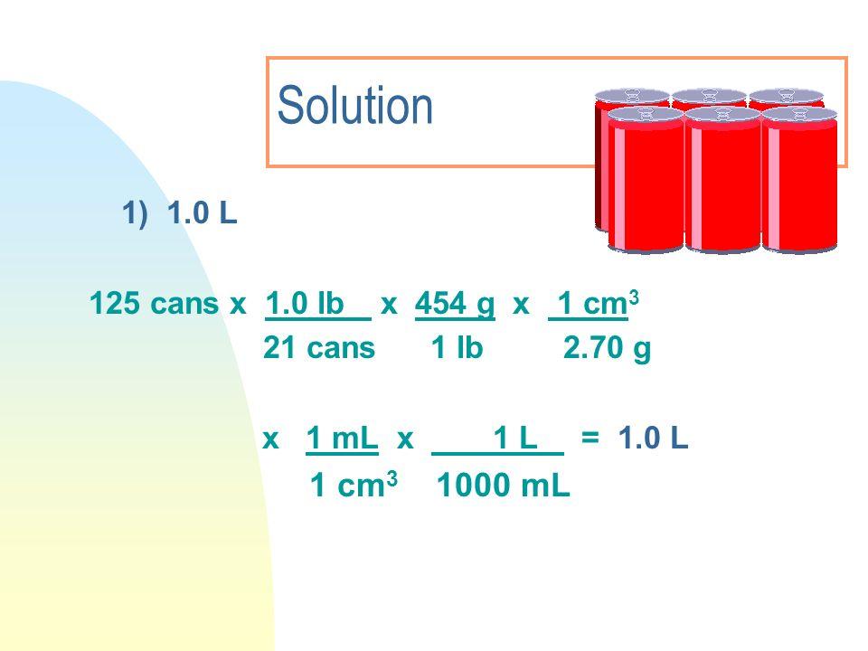 Solution 1) 1.0 L 125 cans x 1.0 lb x 454 g x 1 cm 3 21 cans 1 lb 2.70 g x 1 mL x 1 L = 1.0 L 1 cm 3 1000 mL