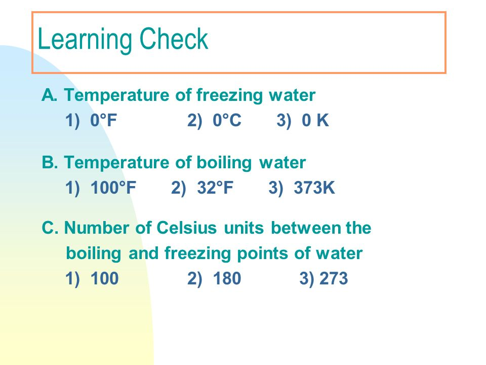 Learning Check A. Temperature of freezing water 1) 0°F 2) 0°C 3) 0 K B. Temperature of boiling water 1) 100°F 2) 32°F 3) 373K C. Number of Celsius uni