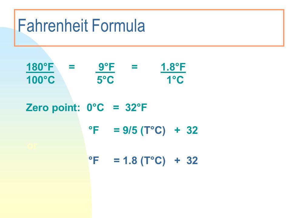 Fahrenheit Formula 180°F = 9°F =1.8°F 100°C 5°C 1°C Zero point: 0°C = 32°F °F = 9/5 (T°C) + 32 or °F = 1.8 (T°C) + 32