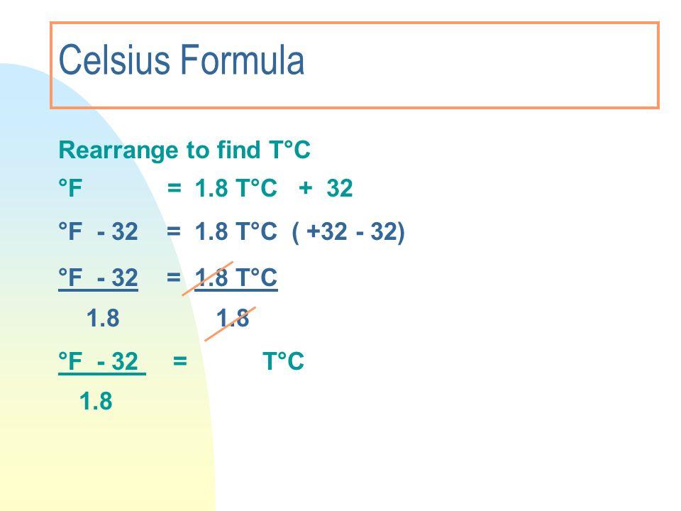 Celsius Formula Rearrange to find T°C °F = 1.8 T°C + 32 °F - 32 = 1.8 T°C ( +32 - 32) °F - 32 = 1.8 T°C 1.8 1.8 °F - 32 = T°C 1.8