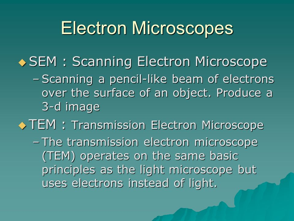 Electron Microscopes SEM : Scanning Electron Microscope SEM : Scanning Electron Microscope –Scanning a pencil-like beam of electrons over the surface