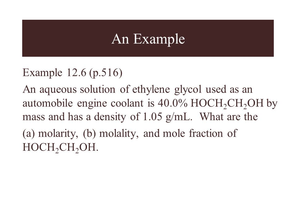 An Example Example 12.6 (p.516) An aqueous solution of ethylene glycol used as an automobile engine coolant is 40.0% HOCH 2 CH 2 OH by mass and has a