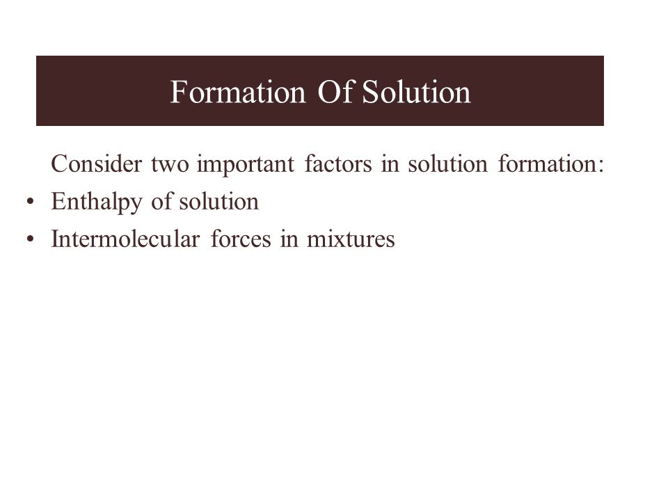 Formation Of Solution Consider two important factors in solution formation: Enthalpy of solution Intermolecular forces in mixtures