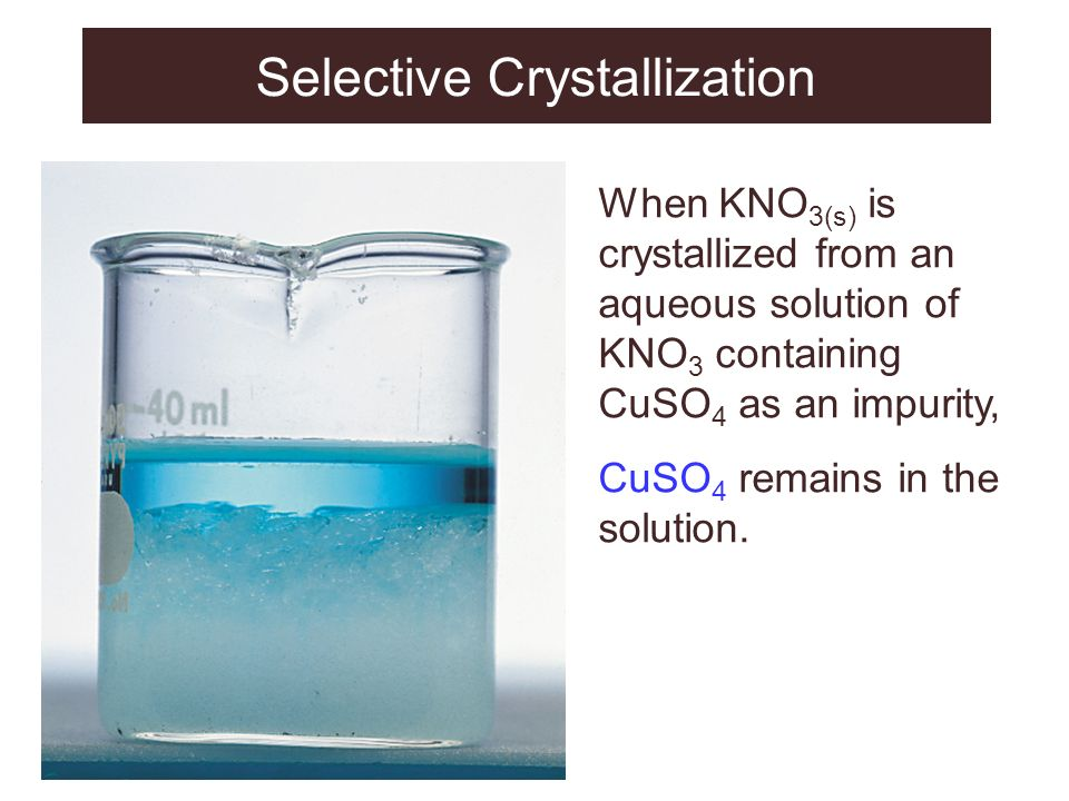 Selective Crystallization When KNO 3(s) is crystallized from an aqueous solution of KNO 3 containing CuSO 4 as an impurity, CuSO 4 remains in the solu