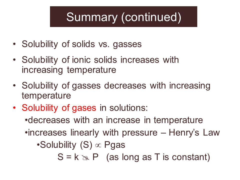 Summary (continued) Solubility of solids vs. gasses Solubility of ionic solids increases with increasing temperature Solubility of gasses decreases wi