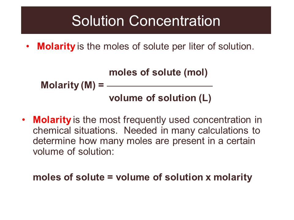Solution Concentration Molarity is the moles of solute per liter of solution. moles of solute (mol) Molarity (M) = _____________________________ volum
