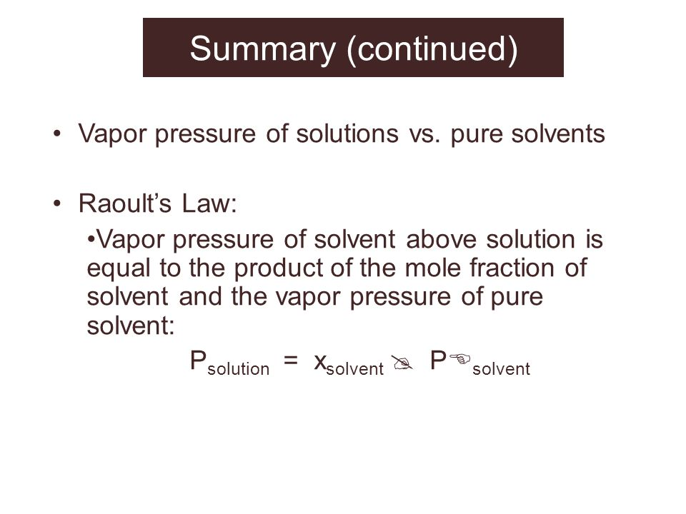 Summary (continued) Vapor pressure of solutions vs. pure solvents Raoults Law: Vapor pressure of solvent above solution is equal to the product of the