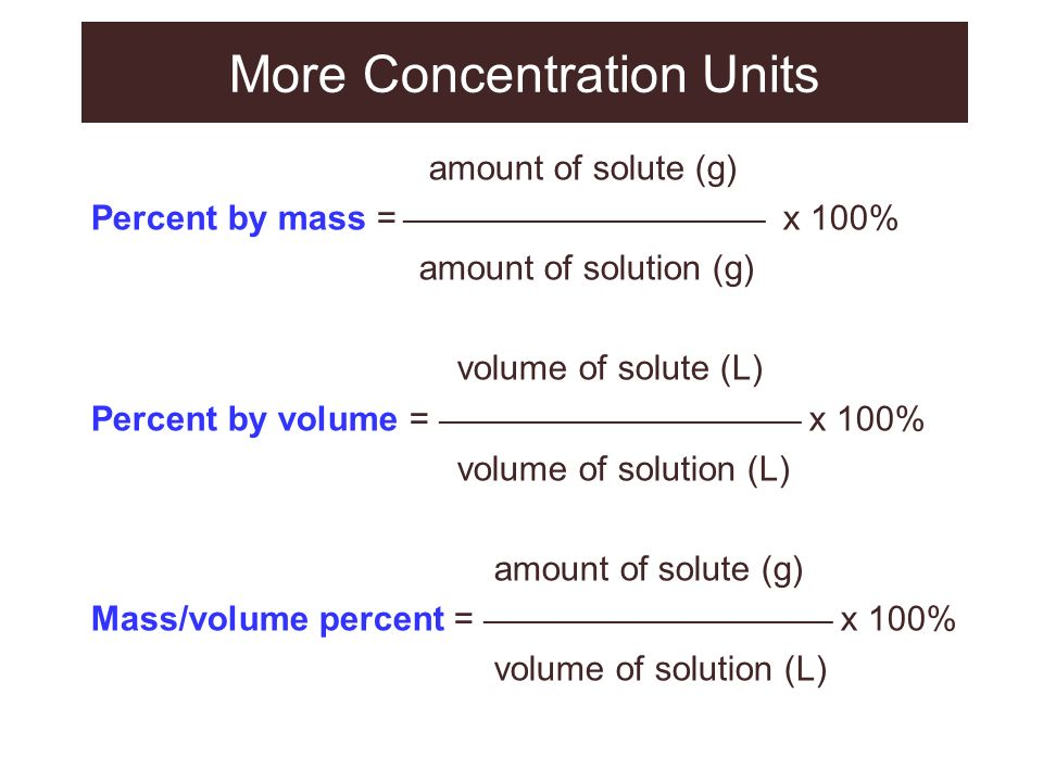 More Concentration Units amount of solute (g) Percent by mass = ____________________________ x 100% amount of solution (g) volume of solute (L) Percen