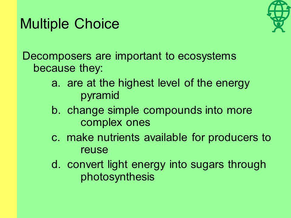 Multiple Choice Decomposers are important to ecosystems because they: a.