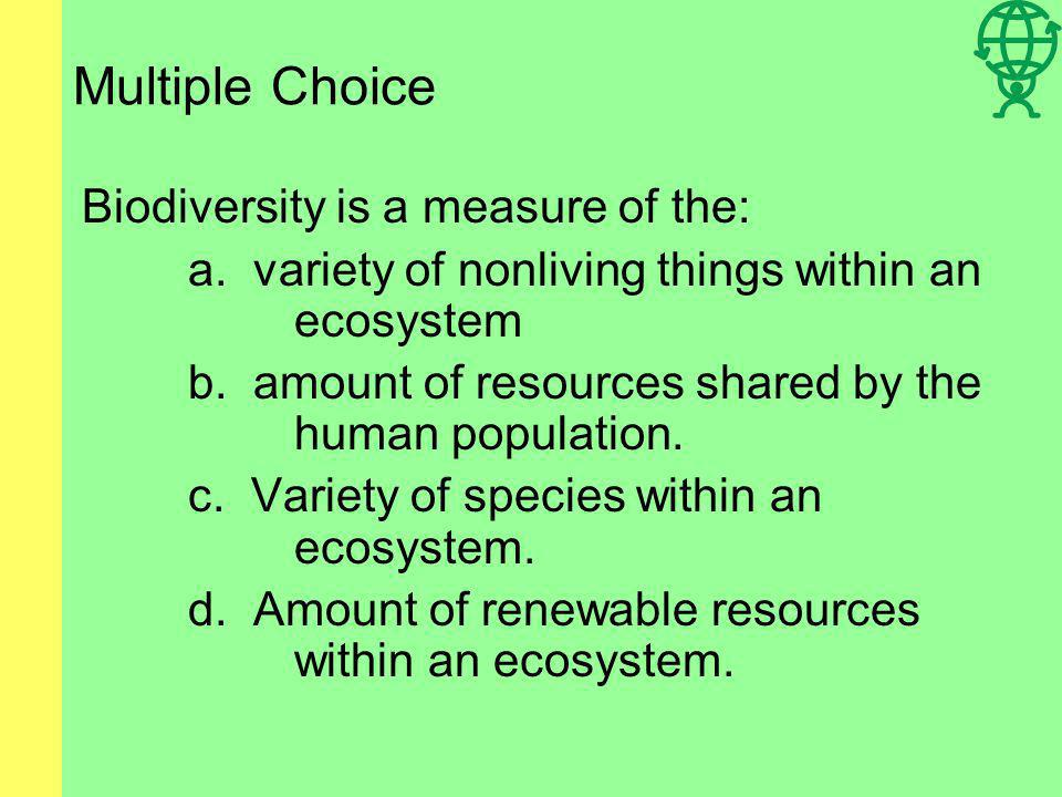 Multiple Choice Biodiversity is a measure of the: a.