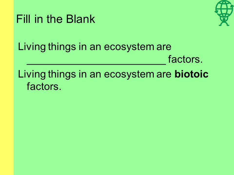 Fill in the Blank Living things in an ecosystem are ________________________ factors.