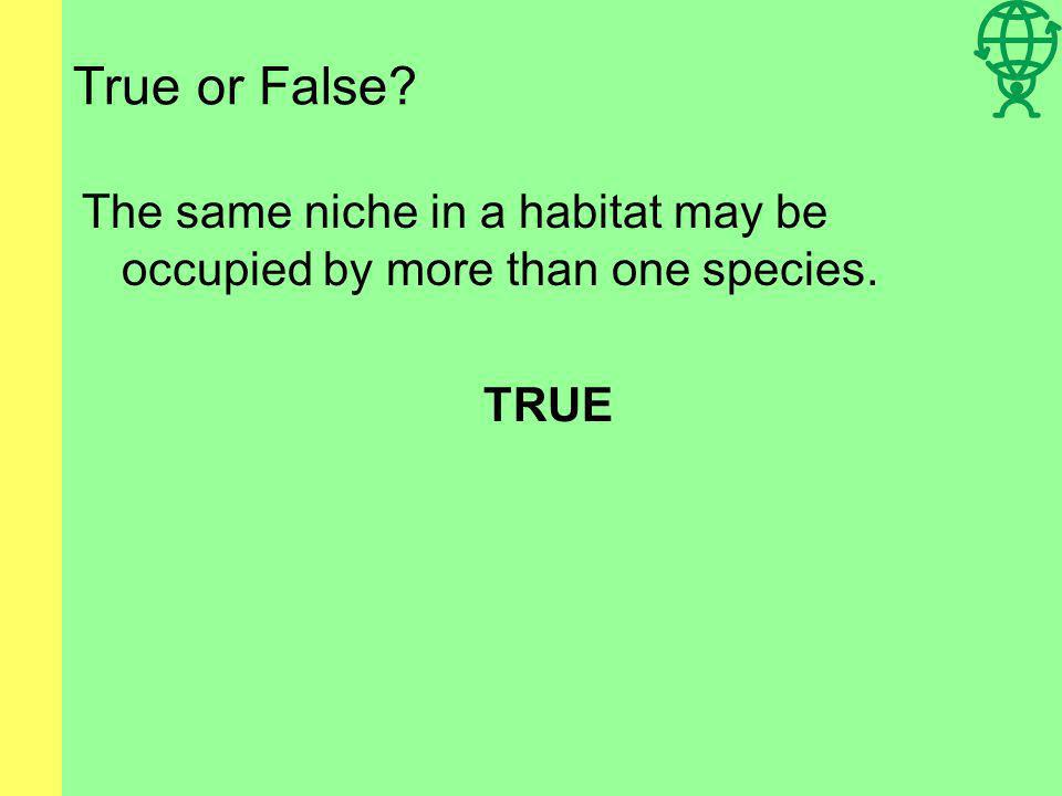 True or False? The same niche in a habitat may be occupied by more than one species. TRUE