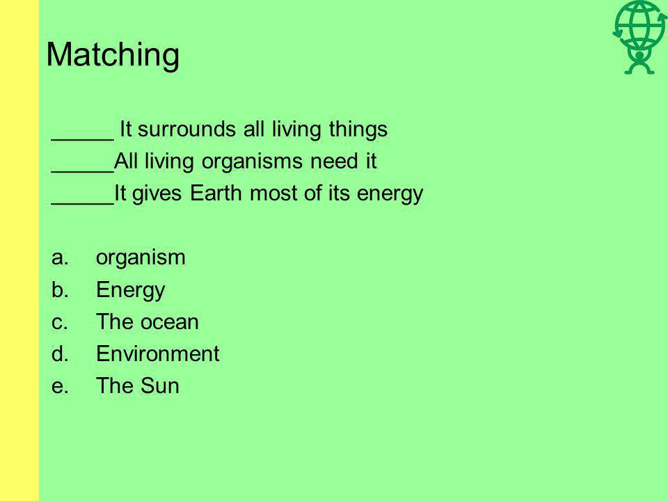 Matching _____ It surrounds all living things _____All living organisms need it _____It gives Earth most of its energy a.organism b.Energy c.The ocean d.Environment e.The Sun