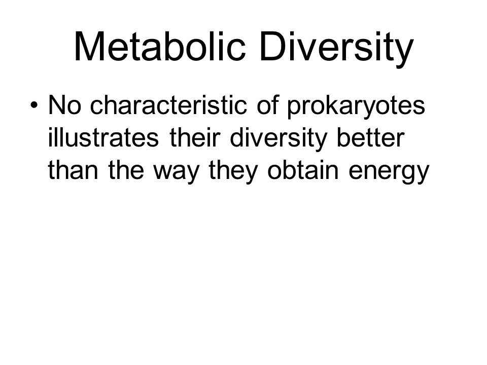 Metabolic Diversity No characteristic of prokaryotes illustrates their diversity better than the way they obtain energy
