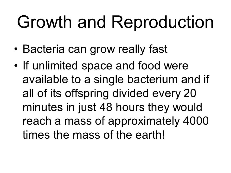 Growth and Reproduction Bacteria can grow really fast If unlimited space and food were available to a single bacterium and if all of its offspring div