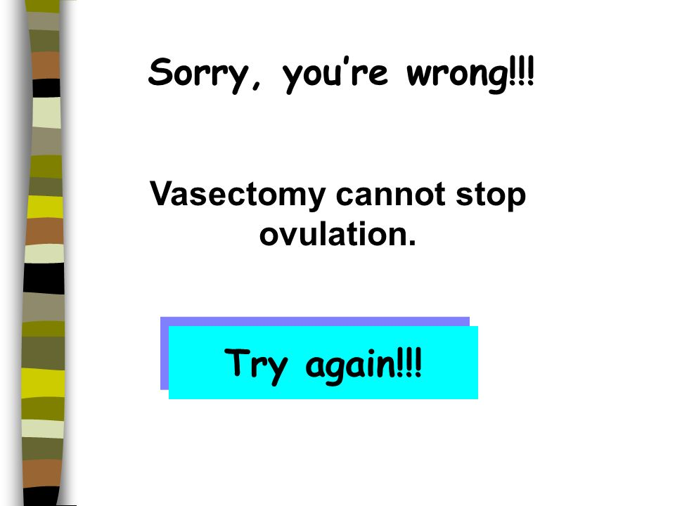 Sorry, youre wrong!!! Vasectomy cannot stop menstruation. Try again!!!