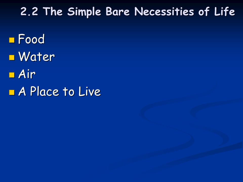 2.2 The Simple Bare Necessities of Life Food Food Water Water Air Air A Place to Live A Place to Live